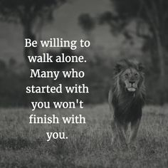 Be willing to walk alone. Many who started with you won't finish with you. thedailyquotes.com