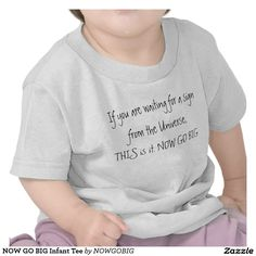 9eba37727 NOW GO BIG Infant Tee If you are waiting for a sign from the Universe,