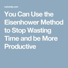 You Can Use the Eisenhower Method to Stop Wasting Time and be More Productive
