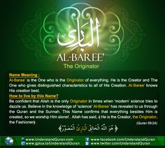 Allah calls Himself Al-Baari' — The Originator, The Maker, The Evolver— on three ocassions in the Quran. He is the One who creates form out of nothing. Al-Baari' creates with no model or similarity and evolves that which is in perfect proportion and harmony without any fault! The Originator, The Producer, The Inventor Baari' comes from the root baa-raa-hamza which …