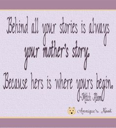 Behind all your stories is always your mother's story . . .  quote for Mother's Day
