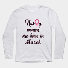 ONLY NOW $15 Nasty women are born in March tshirt Long Sleeve T-Shirt