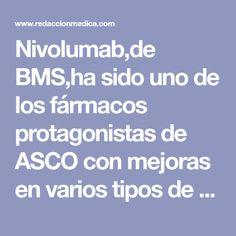 Nivolumab,de BMS,ha sido uno de los fármacos protagonistas de ASCO con mejoras en varios tipos de cáncer y ya hay pedidas 3 indicaciones nueva
