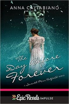 The Day Before Forever (Seventh Miss Hatfield #3) by Anna Caltabiano: July 12th 2016 by Epic Reads Impulse