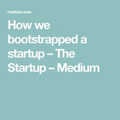 How we bootstrapped a startup – The Startup – Medium