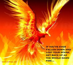 If you've fallen down and lost your spark, get back up as the whole damn fire