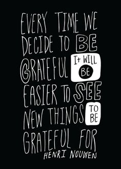 """""""Every time we decide to be grateful, it will be easier to see new things to be grateful for."""" ~Henri Nouwen"""