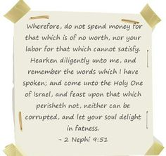 Wherefore, do not spend money for that which is of no worth, nor your labor for that which cannot satisfy. Hearken diligently unto me, and remember the words which I have spoken; and come unto the Holy One of Israel, and feast upon that which perisheth not, neither can be corrupted, and let your soul delight in fatness. - 2 Nephi 9:51