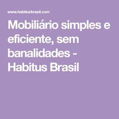 Mobiliário simples e eficiente, sem banalidades - Habitus Brasil
