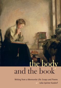 THE BODY AND THE BOOK: Writing from a Mennonite Life: Essays and Poems | By Julia Spicher Kasdorf | http://www.psupress.org/books/titles/978-0-271-03544-4.html
