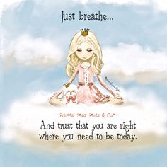 Just breathe... And trust that you are right where you need to be today. ~ Princess Sassy Pants & Co