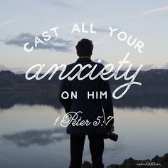 Cast all your anxiety on him. -1 Peter 5:7