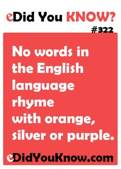 http://edidyouknow.com/did-you-know-322/ No words in the English language rhyme with orange, silver or purple.