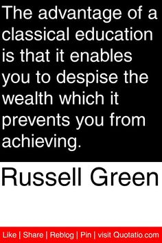 Russell Green - The advantage of a classical education is that it enables you to despise the wealth which it prevents you from achieving. #quotations #quotes