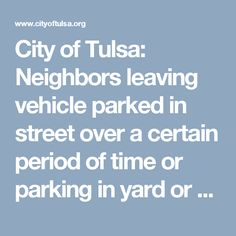 City of Tulsa:  Neighbors leaving vehicle parked in street over a certain period of time or parking in yard or on grass.