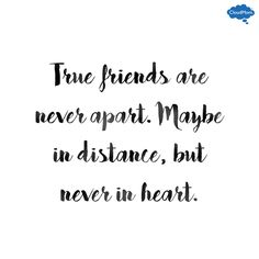True friends are never apart maybe in distance but never in heart.                                                                                                                                                      More