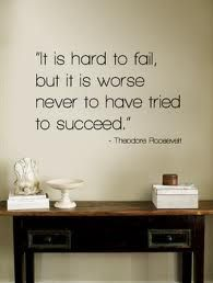 """""""It is hard to fail, but it is worse never to have tried to succeed.""""  - Theodore Roosevelt"""