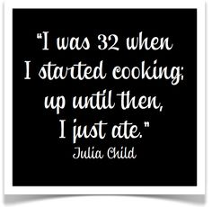 I was 32 when I started cooking; up until then, I just ate. -Julia Child