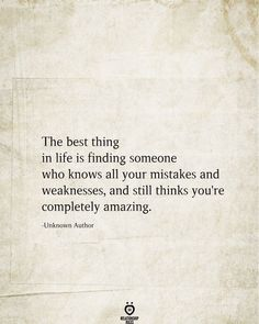 The best thing in life is finding someone who knows all your mistakes and weaknesses, and still thinks you're completely amazing. -Unknown Author