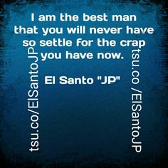 """I am the best man that you will never have, so settle for the crap you have now. - El Santo """"JP"""". Join us on Tsu at www.tsu.co/ElSantoJP"""
