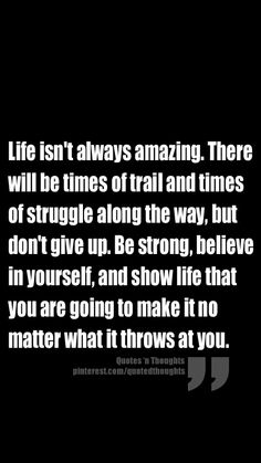 Life isn't always amazing. There will be times of trial and times of struggle along the way, but don't give up. Be strong, believe in yourself, and show life that you are going to make it no matter what it throws at you.