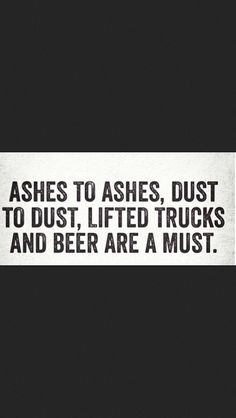 Lifted trucks and beer are a must. Country strong!