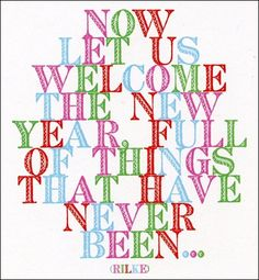 now let us welcome the new year, full of things that have never been. - rilke