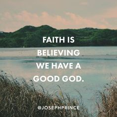 Faith is believing we have a good God.