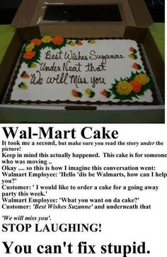 Wal-Mart cake It took me a second, but make sure you read the story under the picture! Keep in mind this actually happened. This was a cake for someone who was moving. Okay so this is how the conversation went.... Wal-Mart Employee: Hello dis be Wal-Mart how can I help you? Customer: I would like to order a cake for a going away party this week. Wal-Mart Employee: What you want on da cake? Customer: Best Wishes Suzanne and underneath that we will miss you.