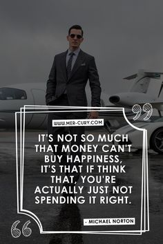 Money Quotes | I have heard that money can't buy happiness so much, it is almost hard to fight that belief sometimes. So many people believe that money actually makes you more miserable than happy, but that's not the truth. Money can make you incredibly happy, and the above quote by Michael Norton is dead on about how to make that happen. If money is making you feel bad, then you are not spending it right…