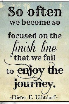 So often we become so focused on the finish line that we fail to enjoy the journey.  -- Dieter F. Uchtdorf