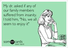My dr. asked if any of our family members suffered from insanity. I told him, 'No, we all seem to enjoy it'.