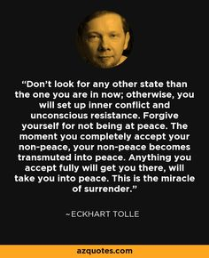 don't look for any other state thanthe one you are in now; otherwise, you will set up inner conflict and unconscious resistance. Forgive yourself for not being at peace - Eckhart Tolle #mindfulness #consciousness #awakening #selfdevelopment