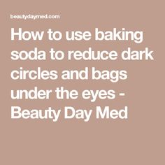 How to use baking soda to reduce dark circles and bags under the eyes - Beauty Day Med