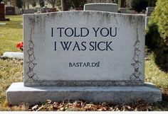 Seriously, my husbands grandmother put the same thing on her gravestone! (And she's still alive and kicking!)