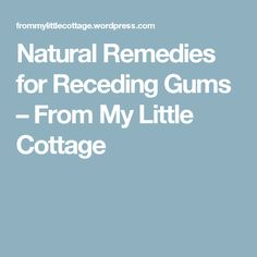 Natural Remedies for Receding Gums – From My Little Cottage