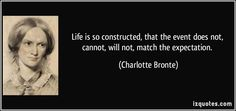 Life is so constructed, that the event does not, cannot, will not, match the expectation. (Charlotte Bronte) #quotes #quote #quotations #CharlotteBronte