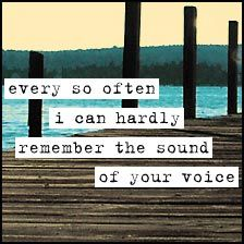 This is the thing that makes me saddest about losing someone you love.  Every so often I try to conjure up their voice.  I hate when I can't remember.