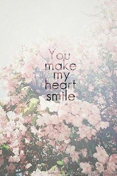 You make my heart smile again.