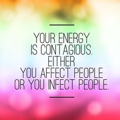 Your energy is contagious, either you affect people or you infect people...