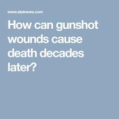 How can gunshot wounds cause death decades later?