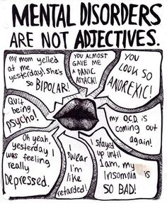 Mental disorder ARE NOT adjectives, yet disorders are thrown into everyday conversations. Often used to describe how someone is feeling, acting, or behaving, mental disorders are commonly referred to in conversations that have no actual connection to any true mental disorder. Everyone, in every profession, and every setting should remember this and be mindful to not inappropriately refer to a mental disorder.