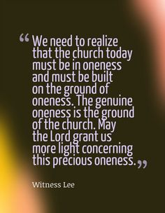 We need to realize that the church today must be in oneness and must be built on the ground of oneness. The genuine oneness is the ground of the church. May the Lord grant us more light concerning this precious oneness. Witness Lee. More at www.agodman.com