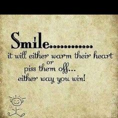 smile......... it will either warm their heart or piss them off... either way you win!