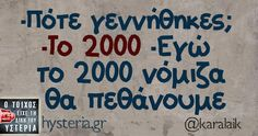 -Πότε γεννήθηκες; -Το 2000 -Εγώ το 2000 νόμιζα θα πεθάνουμε Funny Picture Quotes, Funny Photos, Funny Greek, Funny Thoughts, Greek Quotes, Sarcastic Quotes, Just Kidding, True Words, Laugh Out Loud