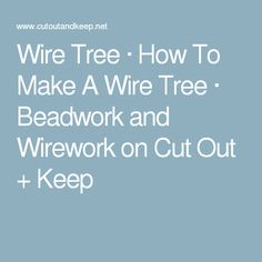 Wire Tree · How To Make A Wire Tree · Beadwork and Wirework on Cut Out + Keep