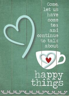 A happy thought, this is for all of the friends I have shared tea with.