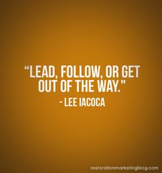 """""""Lead, follow, or get out of the way."""" - Lee Iacoca"""