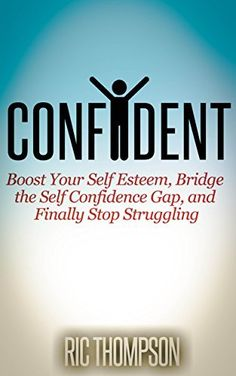 Confident: Boost Your Self Esteem, Bridge the Self Confidence Gap, and Finally Stop Struggling by Ric Thompson, http://www.amazon.com/dp/B00LIGKRCG/ref=cm_sw_r_pi_dp_PyX1tb0J48MRM