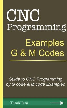 CNC Programming Tutorials: Examples G & M Codes - Guide to CNC Programming by G code & M code Examples ebook by Thanh Tran, Su TP, Thanh X. Dart Programming Language, Cnc Programming, Programming Tutorial, Python Programming, Programming Languages, Cnc Codes, Cnc Lathe Machine, Coding For Beginners, Genetic Algorithm